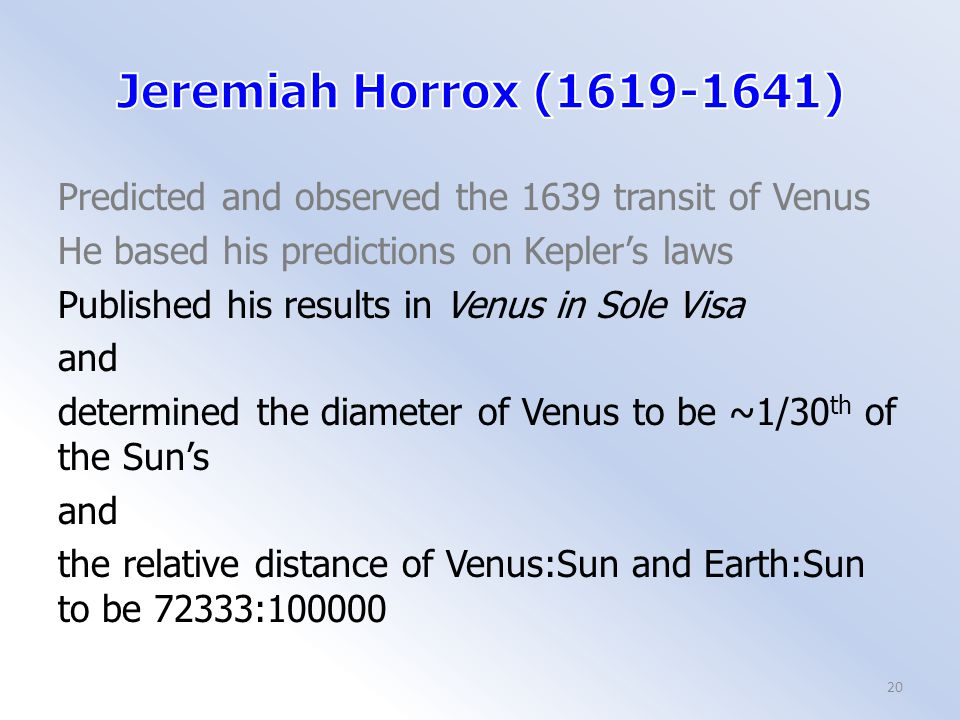 Predicted and observed the 1639 transit of Venus He based his predictions on Kepler's laws Published his results in Venus in Sole Visa and determined the diameter of Venus to be ~1/30 th of the Sun's and the relative distance of Venus:Sun and Earth:Sun to be 72333:100000 20