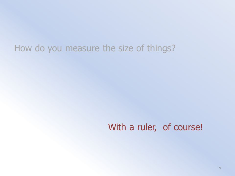 How do you measure the size of things With a ruler, of course! 9