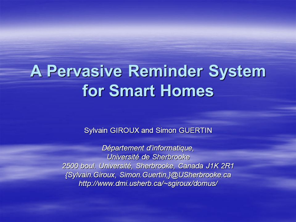 A Pervasive Reminder System for Smart Homes Sylvain GIROUX and Simon GUERTIN Département d'informatique, Université de Sherbrooke 2500 boul. Universit