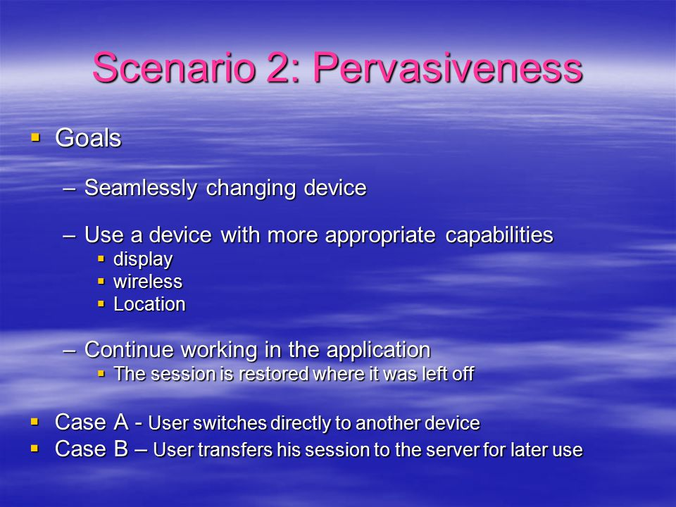 Scenario 2: Pervasiveness  Goals –Seamlessly changing device –Use a device with more appropriate capabilities  display  wireless  Location –Continue working in the application  The session is restored where it was left off  Case A - User switches directly to another device  Case B – User transfers his session to the server for later use
