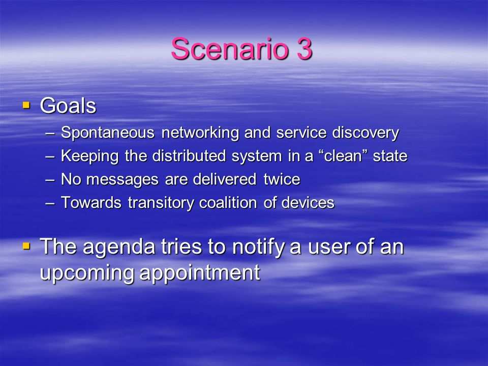 Scenario 3  Goals –Spontaneous networking and service discovery –Keeping the distributed system in a clean state –No messages are delivered twice –Towards transitory coalition of devices  The agenda tries to notify a user of an upcoming appointment