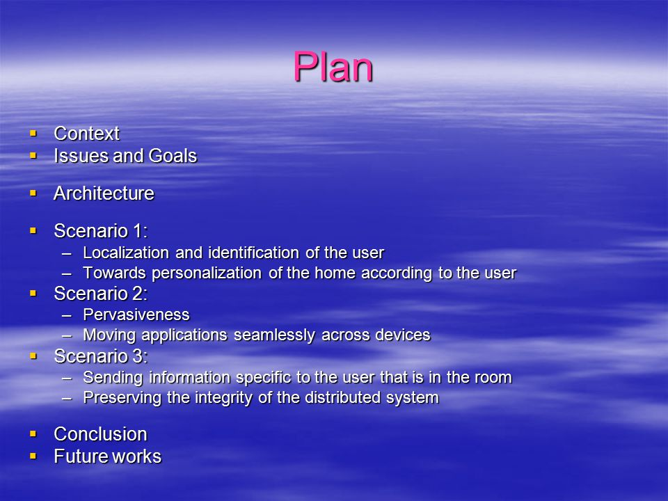 Plan  Context  Issues and Goals  Architecture  Scenario 1: –Localization and identification of the user –Towards personalization of the home according to the user  Scenario 2: –Pervasiveness –Moving applications seamlessly across devices  Scenario 3: –Sending information specific to the user that is in the room –Preserving the integrity of the distributed system  Conclusion  Future works