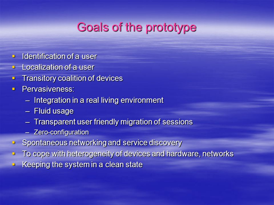 Goals of the prototype  Identification of a user  Localization of a user  Transitory coalition of devices  Pervasiveness: –Integration in a real living environment –Fluid usage –Transparent user friendly migration of sessions –Zero-configuration  Spontaneous networking and service discovery  To cope with heterogeneity of devices and hardware, networks  Keeping the system in a clean state