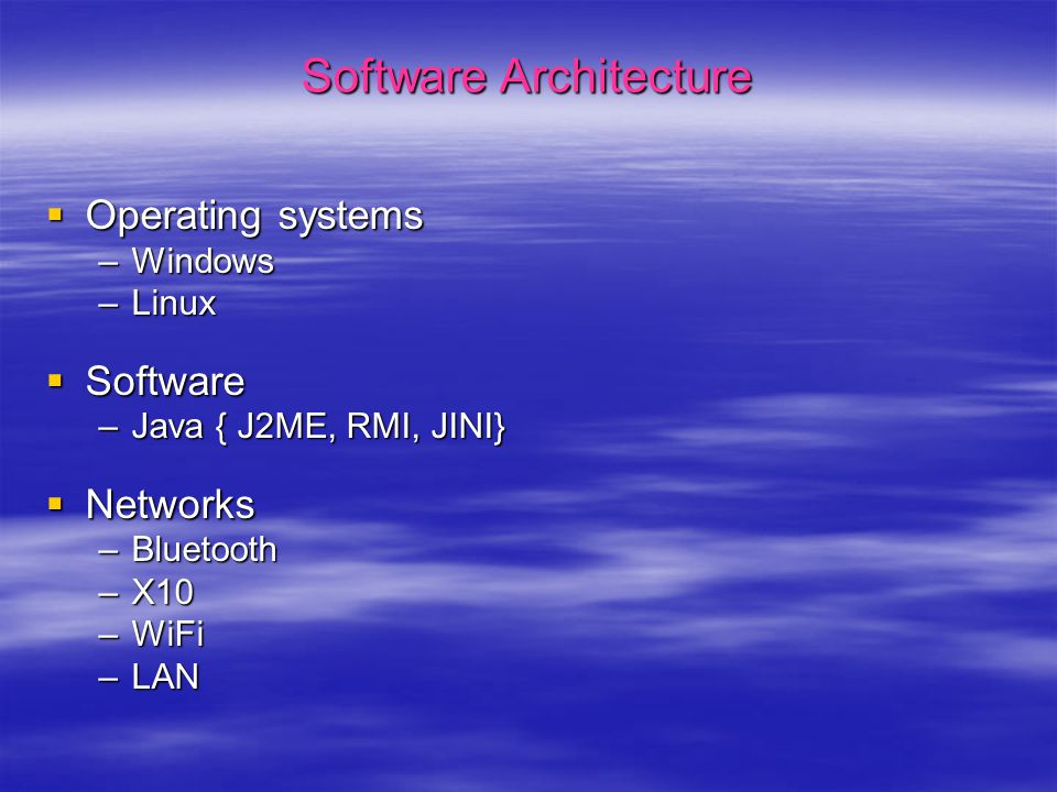Software Architecture  Operating systems –Windows –Linux  Software –Java { J2ME, RMI, JINI}  Networks –Bluetooth –X10 –WiFi –LAN