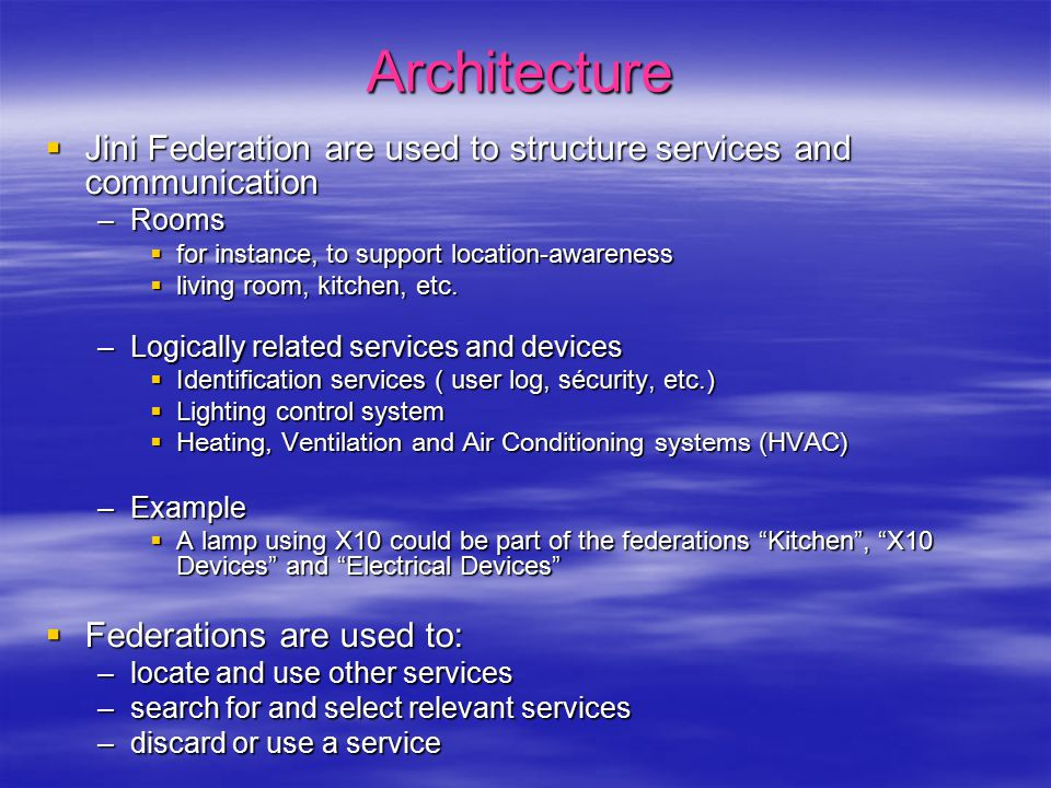 Properties of the distributed architecture  Decentralized  No main computer  No need for a super fast or powerful computer  Robust  Some services still remain available in case of partial crash or failure  Spontaneous networking  Integration of heterogeneous networks  Service discovery  Flexible