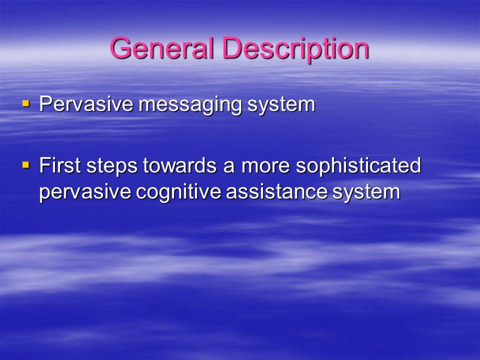 General Description  Pervasive messaging system  First steps towards a more sophisticated pervasive cognitive assistance system