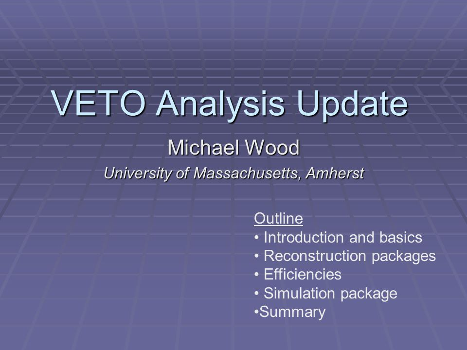 VETO Analysis Update Michael Wood University of Massachusetts, Amherst Outline Introduction and basics Reconstruction packages Efficiencies Simulation package Summary