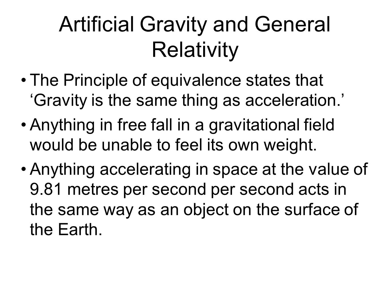 Artificial Gravity and General Relativity The Principle of equivalence states that 'Gravity is the same thing as acceleration.' Anything in free fall in a gravitational field would be unable to feel its own weight.