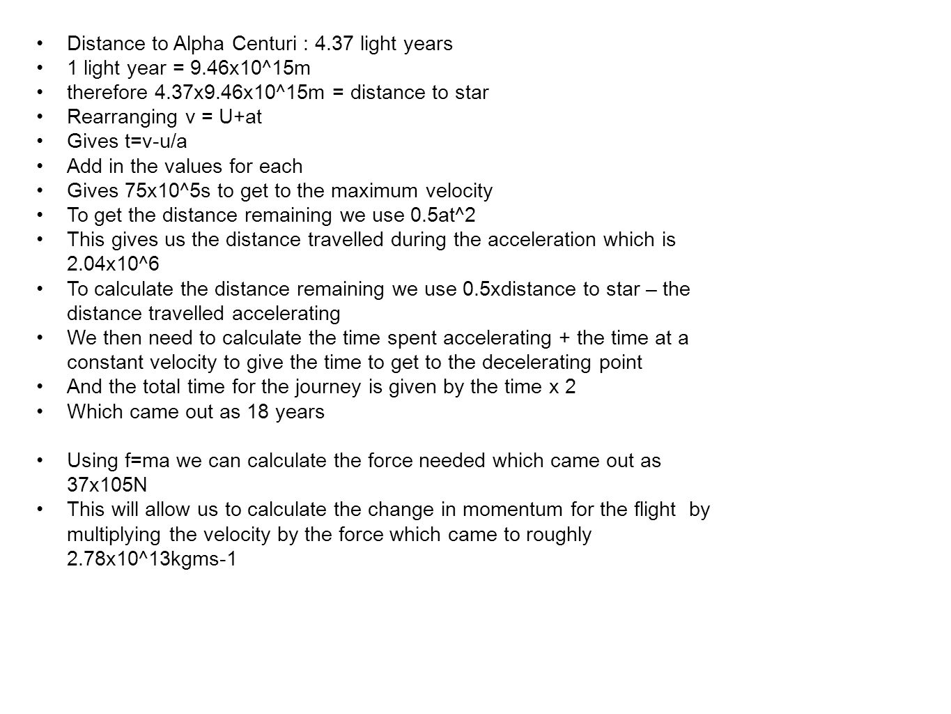 Distance to Alpha Centuri : 4.37 light years 1 light year = 9.46x10^15m therefore 4.37x9.46x10^15m = distance to star Rearranging v = U+at Gives t=v-u/a Add in the values for each Gives 75x10^5s to get to the maximum velocity To get the distance remaining we use 0.5at^2 This gives us the distance travelled during the acceleration which is 2.04x10^6 To calculate the distance remaining we use 0.5xdistance to star – the distance travelled accelerating We then need to calculate the time spent accelerating + the time at a constant velocity to give the time to get to the decelerating point And the total time for the journey is given by the time x 2 Which came out as 18 years Using f=ma we can calculate the force needed which came out as 37x105N This will allow us to calculate the change in momentum for the flight by multiplying the velocity by the force which came to roughly 2.78x10^13kgms-1