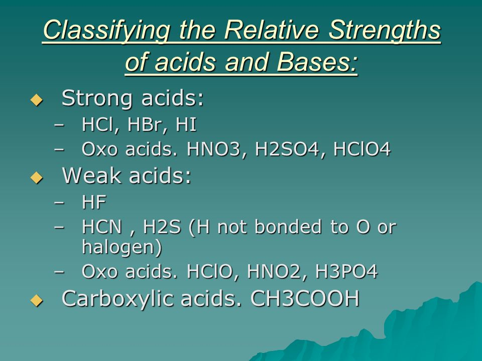 Classifying the Relative Strengths of acids and Bases:  Strong acids: –HCl, HBr, HI –Oxo acids. HNO3, H2SO4, HClO4  Weak acids: –HF –HCN, H2S (H not