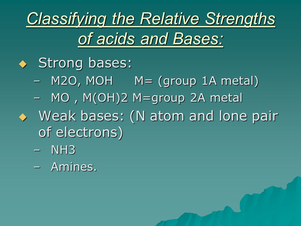 Classifying the Relative Strengths of acids and Bases:  Strong bases: –M2O, MOH M= (group 1A metal) –MO, M(OH)2 M=group 2A metal  Weak bases: (N ato
