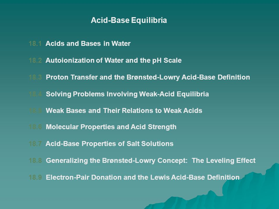 18.1 Acids and Bases in Water 18.2 Autoionization of Water and the pH Scale 18.3 Proton Transfer and the Brønsted-Lowry Acid-Base Definition 18.4 Solv