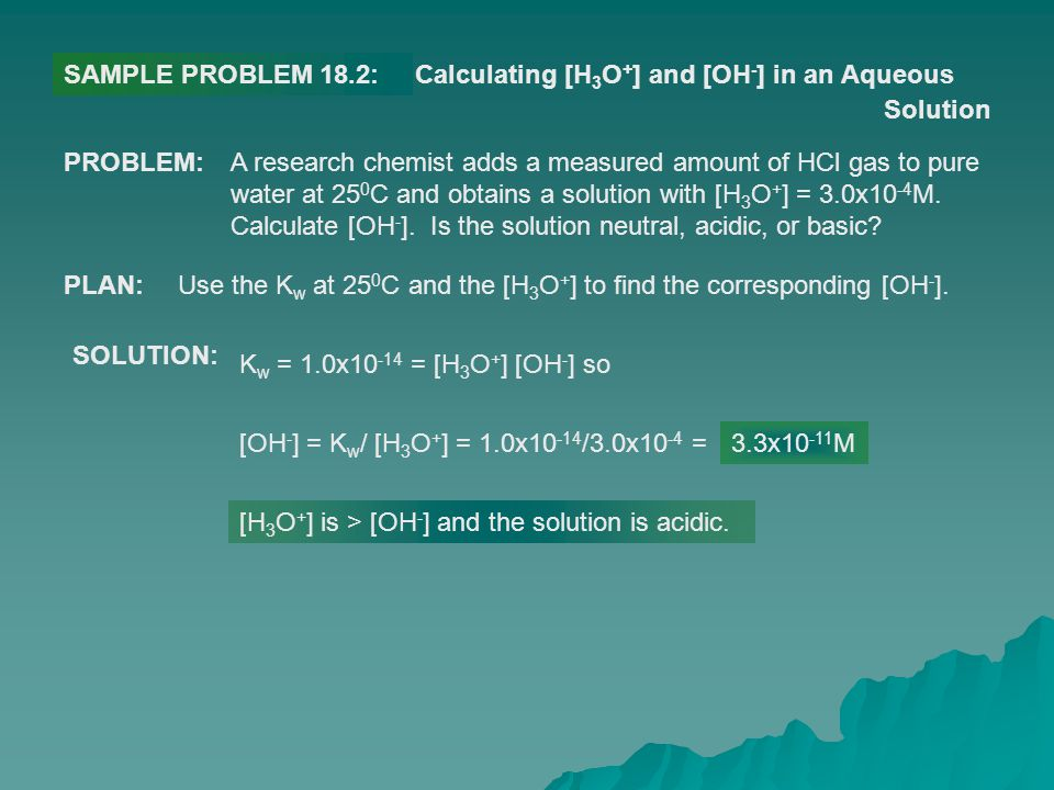 SAMPLE PROBLEM 18.2:Calculating [H 3 O + ] and [OH - ] in an Aqueous Solution PROBLEM:A research chemist adds a measured amount of HCl gas to pure wat