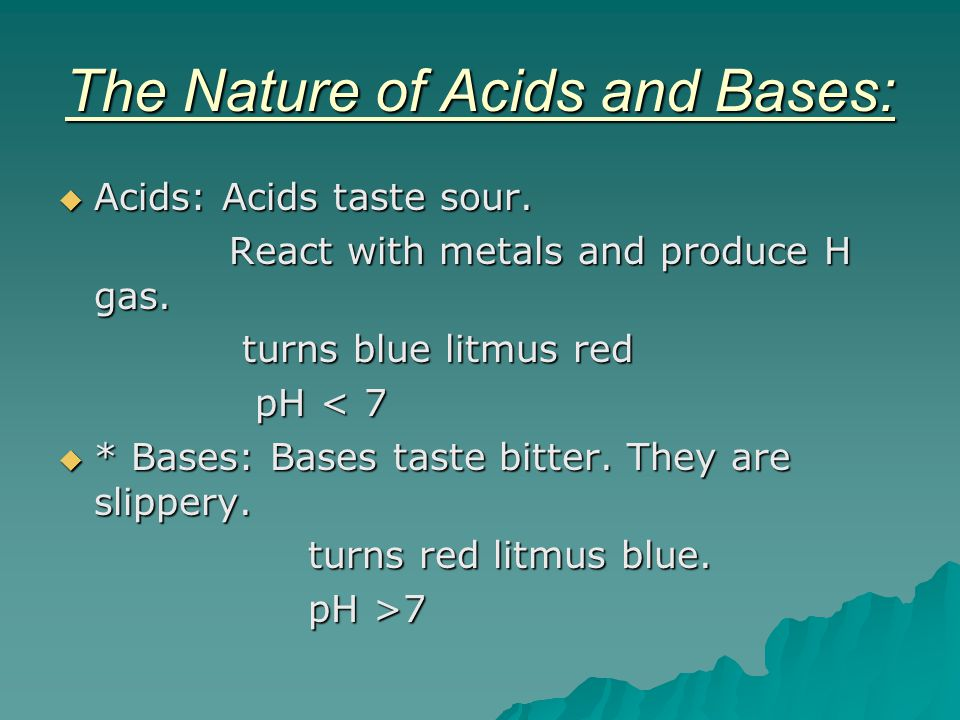 The Nature of Acids and Bases:  Acids: Acids taste sour. React with metals and produce H gas. React with metals and produce H gas. turns blue litmus
