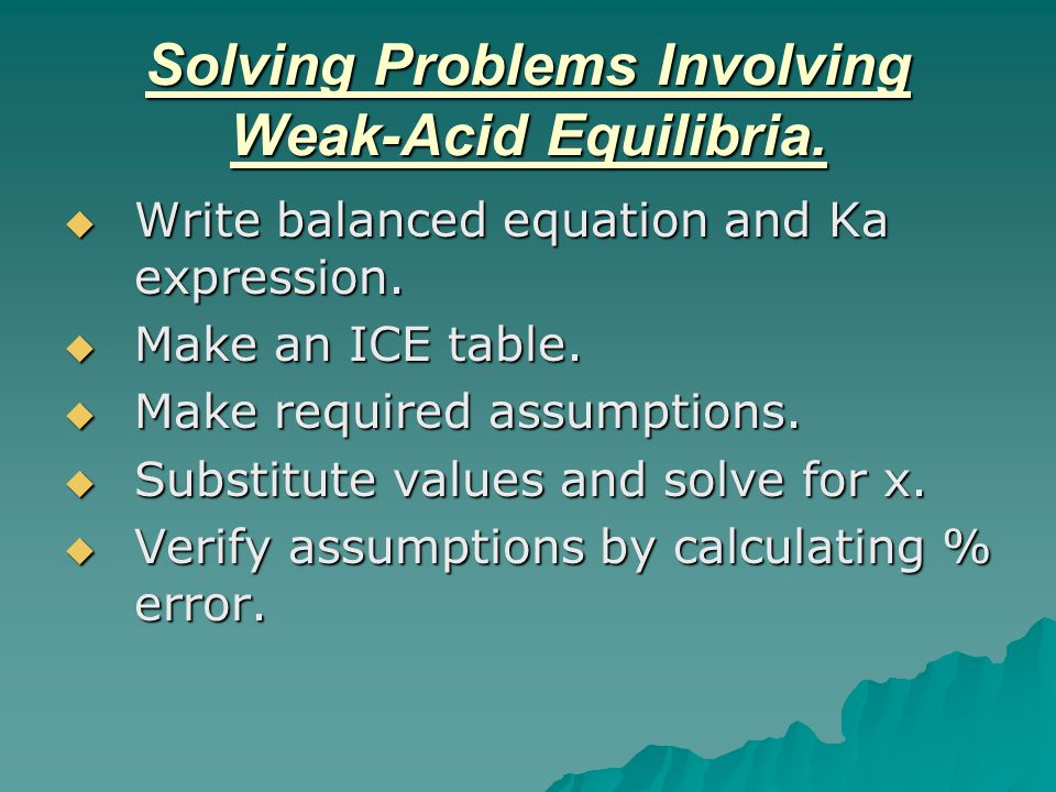 Solving Problems Involving Weak-Acid Equilibria.  Write balanced equation and Ka expression.  Make an ICE table.  Make required assumptions.  Subs