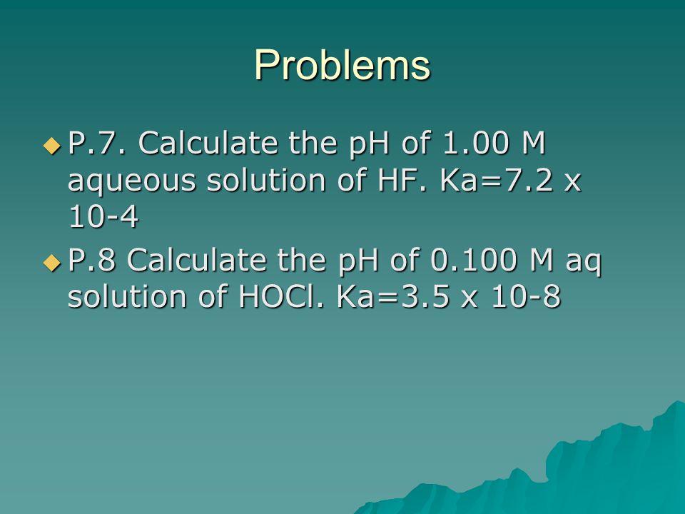 Problems  P.7. Calculate the pH of 1.00 M aqueous solution of HF. Ka=7.2 x 10-4  P.8 Calculate the pH of 0.100 M aq solution of HOCl. Ka=3.5 x 10-8