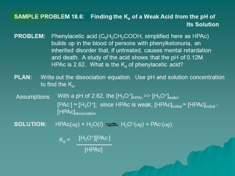 SAMPLE PROBLEM 18.6:Finding the K a of a Weak Acid from the pH of Its Solution PROBLEM:Phenylacetic acid (C 6 H 5 CH 2 COOH, simplified here as HPAc)