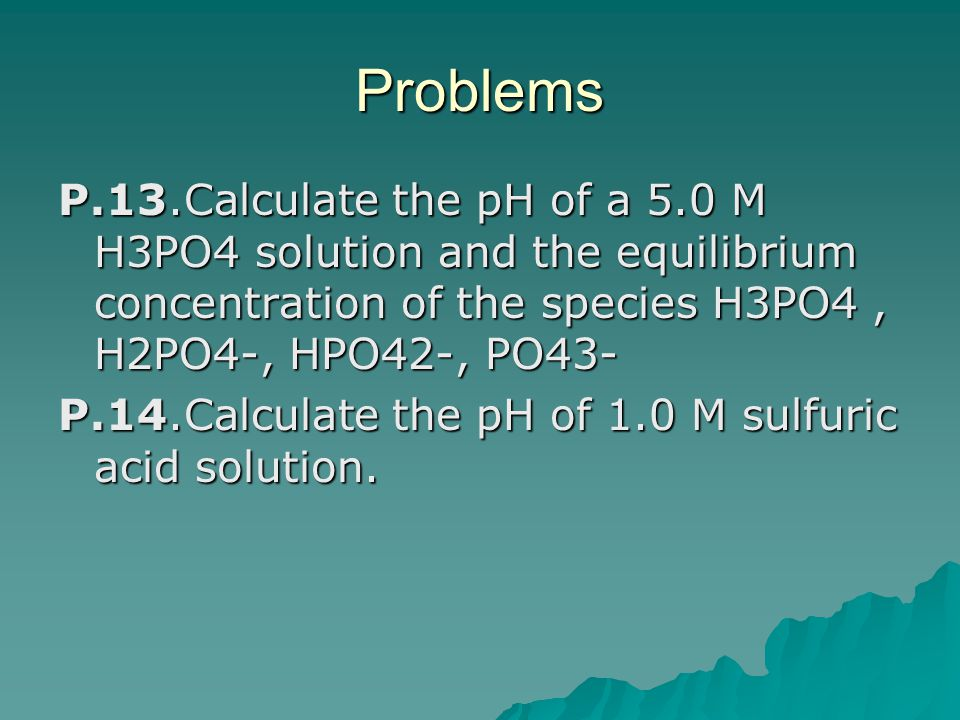 Problems P.13.Calculate the pH of a 5.0 M H3PO4 solution and the equilibrium concentration of the species H3PO4, H2PO4-, HPO42-, PO43- P.14.Calculate