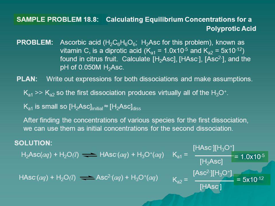 SAMPLE PROBLEM 18.8:Calculating Equilibrium Concentrations for a Polyprotic Acid PROBLEM:Ascorbic acid (H 2 C 6 H 6 O 6 ; H 2 Asc for this problem), k