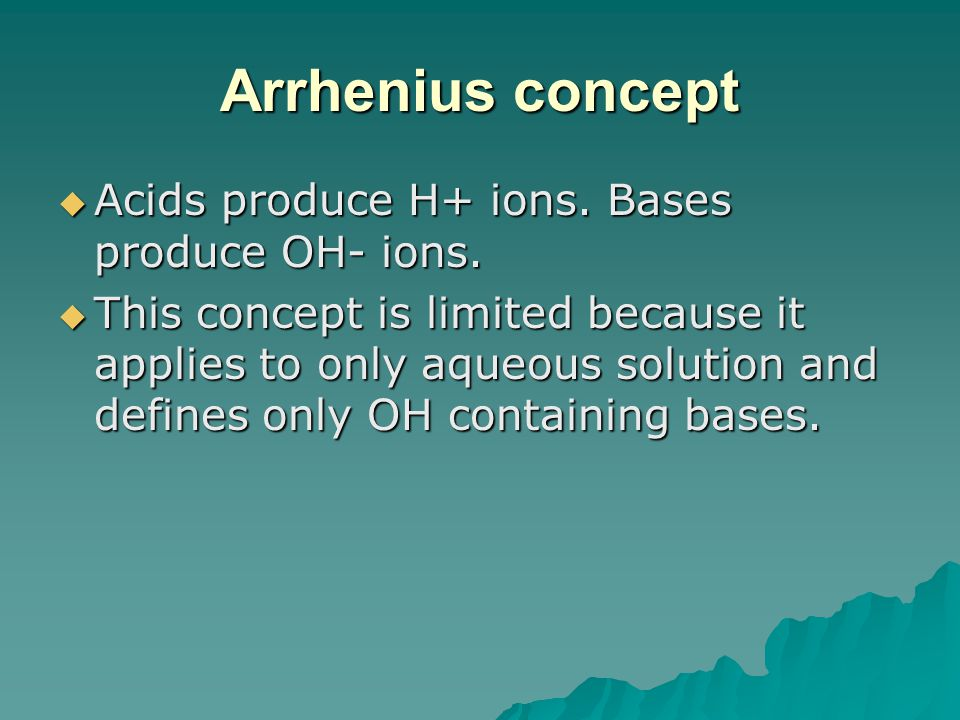 Arrhenius concept  Acids produce H+ ions. Bases produce OH- ions.  This concept is limited because it applies to only aqueous solution and defines o
