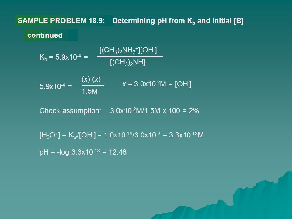 SAMPLE PROBLEM 18.9:Determining pH from K b and Initial [B] continued K b = 5.9x10 -4 = [(CH 3 ) 2 NH 2 + ][OH - ] [(CH 3 ) 2 NH] 5.9x10 -4 = (x) 1.5M