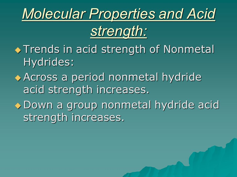 Molecular Properties and Acid strength:  Trends in acid strength of Nonmetal Hydrides:  Across a period nonmetal hydride acid strength increases. 