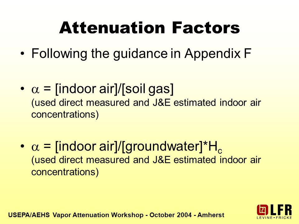 USEPA/AEHS Vapor Attenuation Workshop - October 2004 - Amherst Attenuation Factors Following the guidance in Appendix F  = [indoor air]/[soil gas] (used direct measured and J&E estimated indoor air concentrations)  = [indoor air]/[groundwater]*H c (used direct measured and J&E estimated indoor air concentrations)