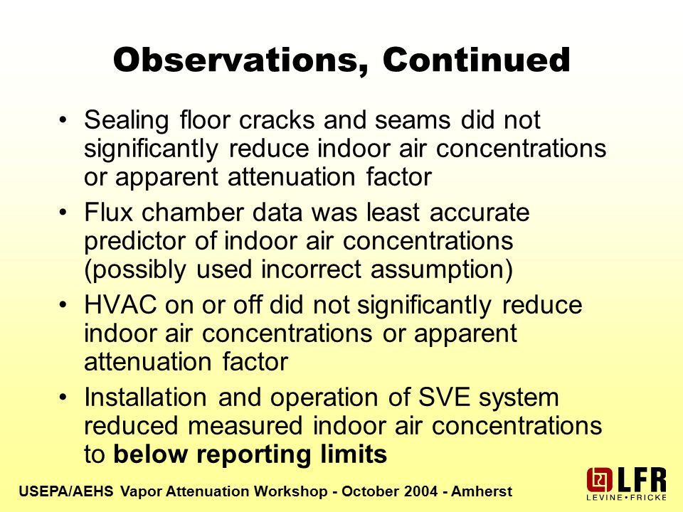 USEPA/AEHS Vapor Attenuation Workshop - October 2004 - Amherst Observations, Continued Sealing floor cracks and seams did not significantly reduce indoor air concentrations or apparent attenuation factor Flux chamber data was least accurate predictor of indoor air concentrations (possibly used incorrect assumption) HVAC on or off did not significantly reduce indoor air concentrations or apparent attenuation factor Installation and operation of SVE system reduced measured indoor air concentrations to below reporting limits