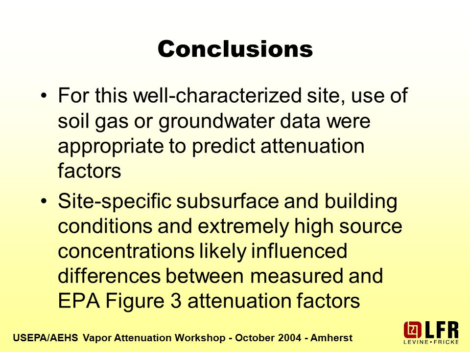 USEPA/AEHS Vapor Attenuation Workshop - October 2004 - Amherst Conclusions For this well-characterized site, use of soil gas or groundwater data were appropriate to predict attenuation factors Site-specific subsurface and building conditions and extremely high source concentrations likely influenced differences between measured and EPA Figure 3 attenuation factors