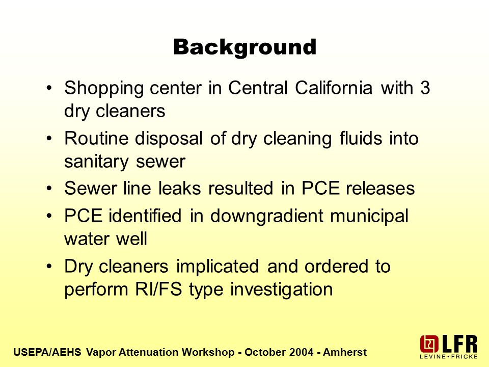 USEPA/AEHS Vapor Attenuation Workshop - October 2004 - Amherst Background Shopping center in Central California with 3 dry cleaners Routine disposal of dry cleaning fluids into sanitary sewer Sewer line leaks resulted in PCE releases PCE identified in downgradient municipal water well Dry cleaners implicated and ordered to perform RI/FS type investigation