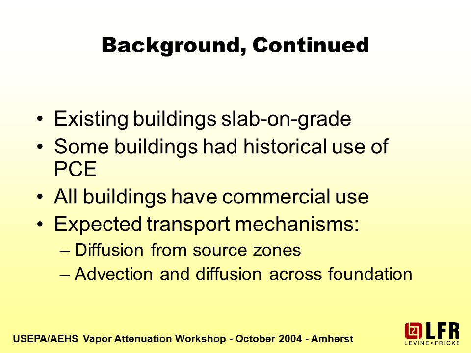 USEPA/AEHS Vapor Attenuation Workshop - October 2004 - Amherst Background, Continued Existing buildings slab-on-grade Some buildings had historical use of PCE All buildings have commercial use Expected transport mechanisms: –Diffusion from source zones –Advection and diffusion across foundation