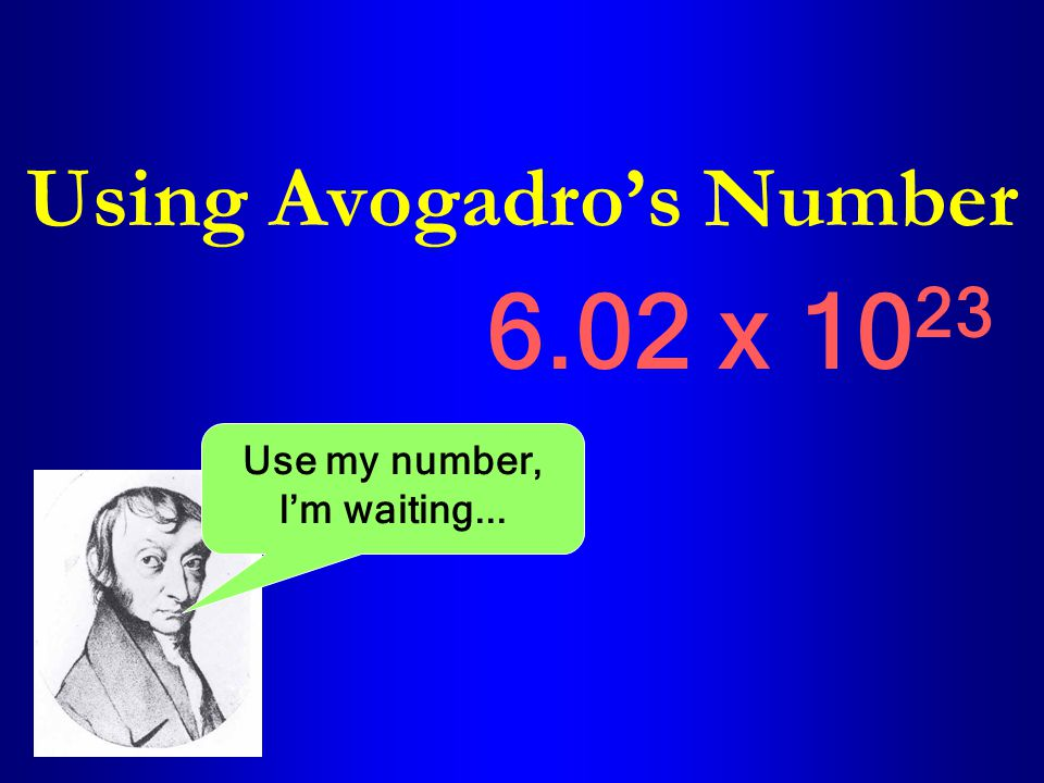 Using Avogadro's Number 6.02 x 10 23 Use my number, I'm waiting...