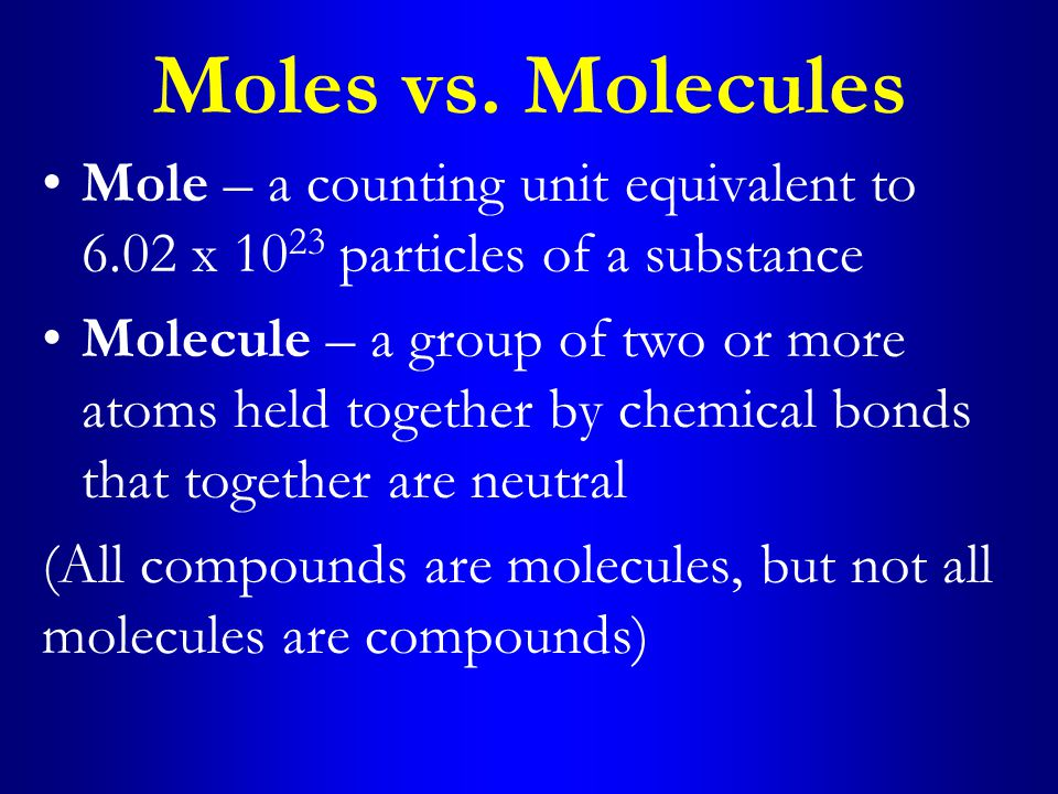 Moles vs. Molecules Mole – a counting unit equivalent to 6.02 x 10 23 particles of a substance Molecule – a group of two or more atoms held together b