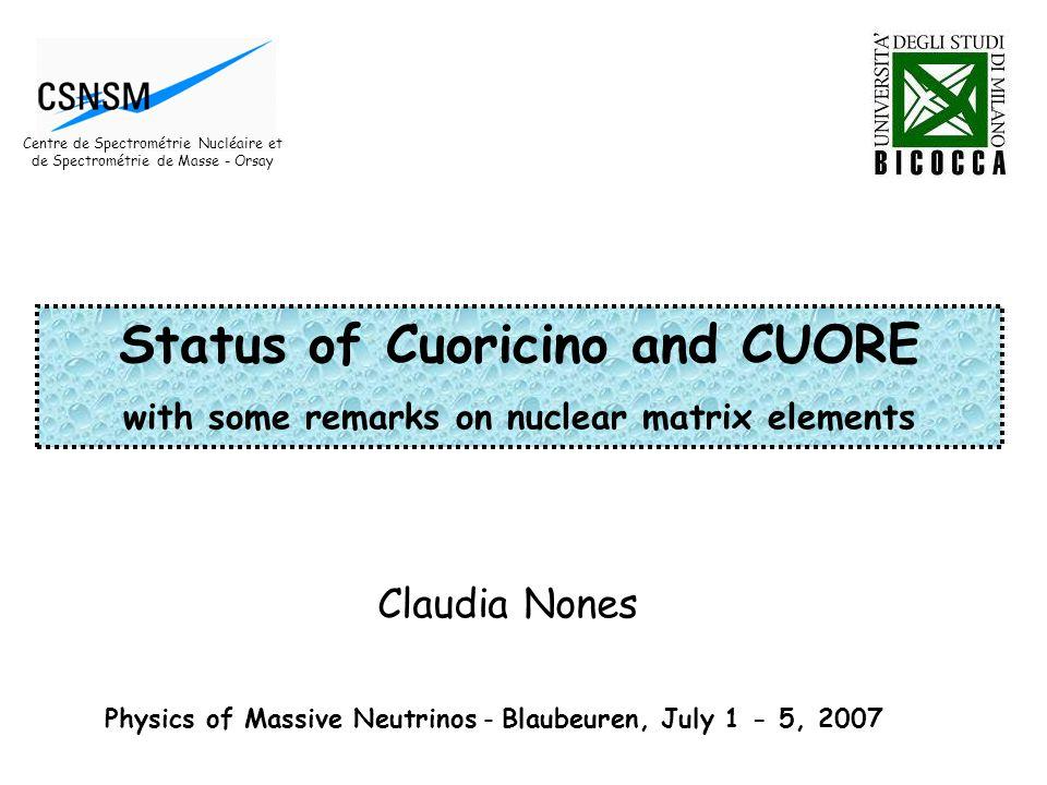 Claudia Nones Physics of Massive Neutrinos - Blaubeuren, July 1 - 5, 2007 Status of Cuoricino and CUORE with some remarks on nuclear matrix elements Centre de Spectrométrie Nucléaire et de Spectrométrie de Masse - Orsay