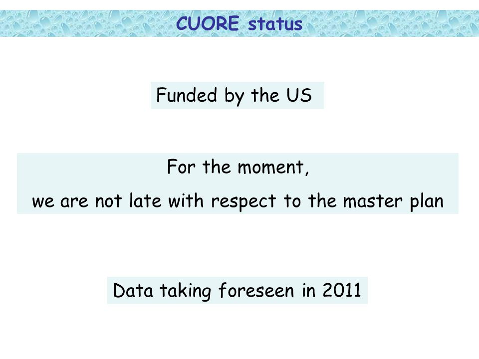 CUORE status Funded by the US For the moment, we are not late with respect to the master plan Data taking foreseen in 2011
