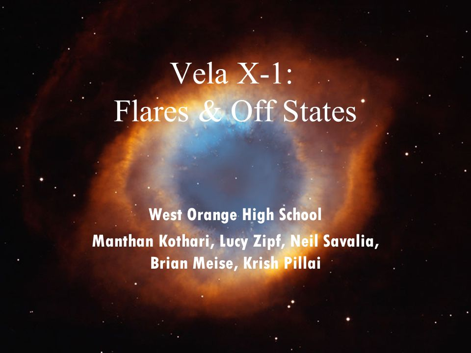 Vela X-1: Flares & Off States West Orange High School Manthan Kothari, Lucy Zipf, Neil Savalia, Brian Meise, Krish Pillai