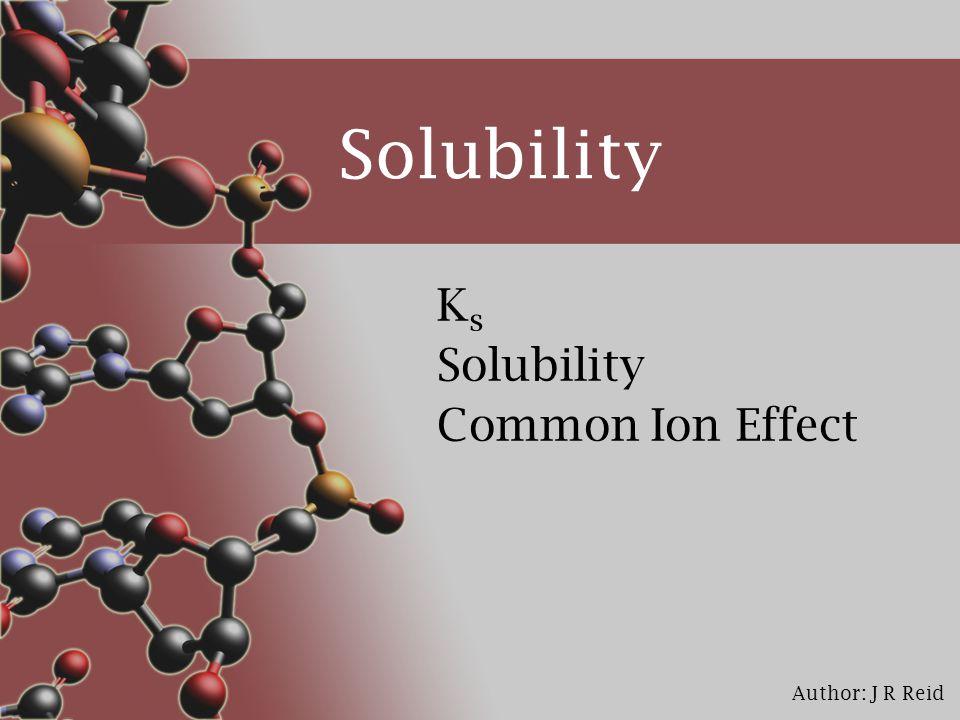 Author: J R Reid Solubility KsKs Common Ion Effect