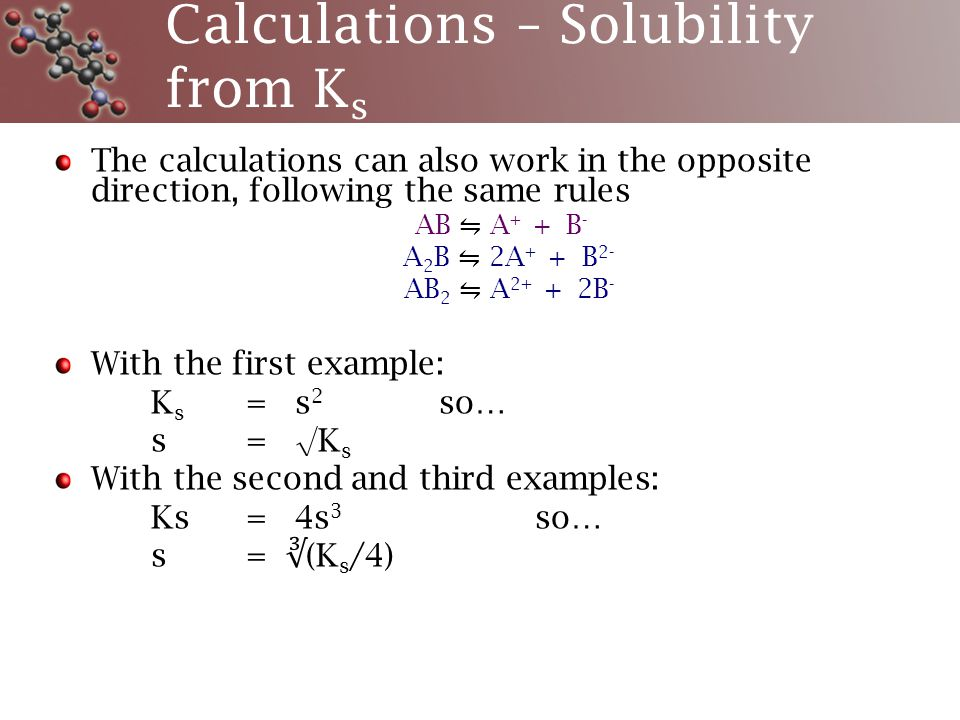 Calculations – Solubility from K s The calculations can also work in the opposite direction, following the same rules AB ⇋ A + + B - A 2 B ⇋ 2A + + B 2- AB 2 ⇋ A 2+ + 2B - With the first example: K s = s 2 so… s= √K s With the second and third examples: Ks = 4s 3 so… s= ∛ (K s /4)