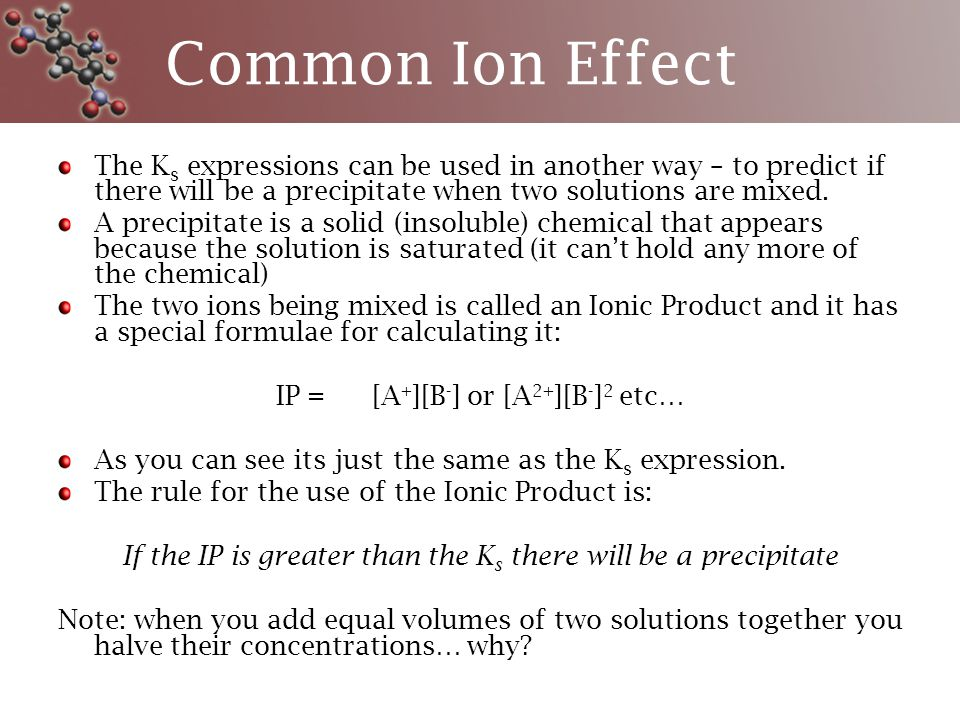 Common Ion Effect The K s expressions can be used in another way – to predict if there will be a precipitate when two solutions are mixed.