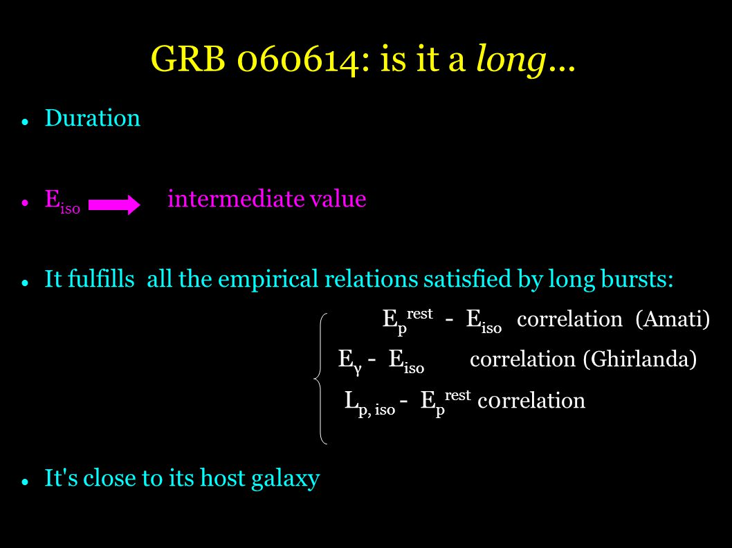 Duration E iso intermediate value It fulfills all the empirical relations satisfied by long bursts: E p rest - E iso correlation (Amati) ‏ E γ - E iso correlation (Ghirlanda) ‏ L p, iso - E p rest c0rrelation It s close to its host galaxy GRB : is it a long...