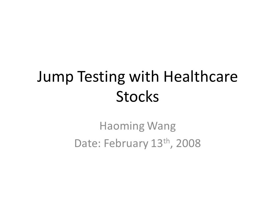 Jump Testing with Healthcare Stocks Haoming Wang Date: February 13 th, 2008
