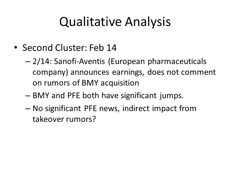 Qualitative Analysis Second Cluster: Feb 14 – 2/14: Sanofi-Aventis (European pharmaceuticals company) announces earnings, does not comment on rumors of BMY acquisition – BMY and PFE both have significant jumps.