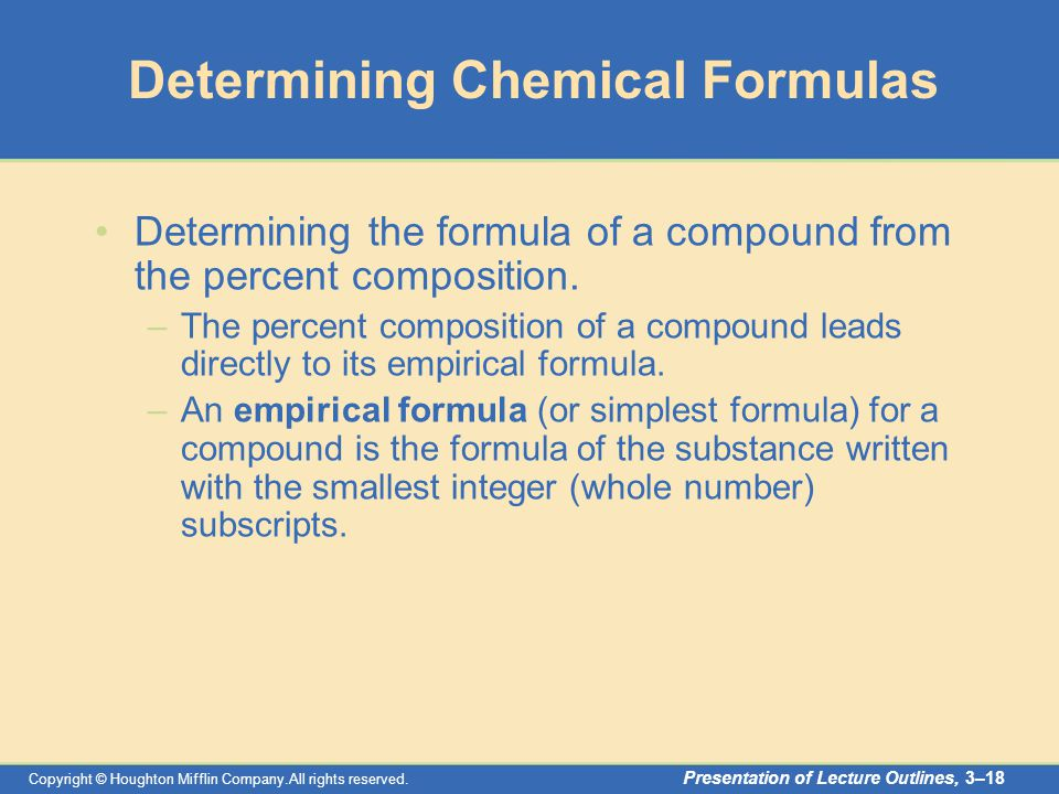 Copyright © Houghton Mifflin Company.All rights reserved. Presentation of Lecture Outlines, 3–18 Determining Chemical Formulas Determining the formula