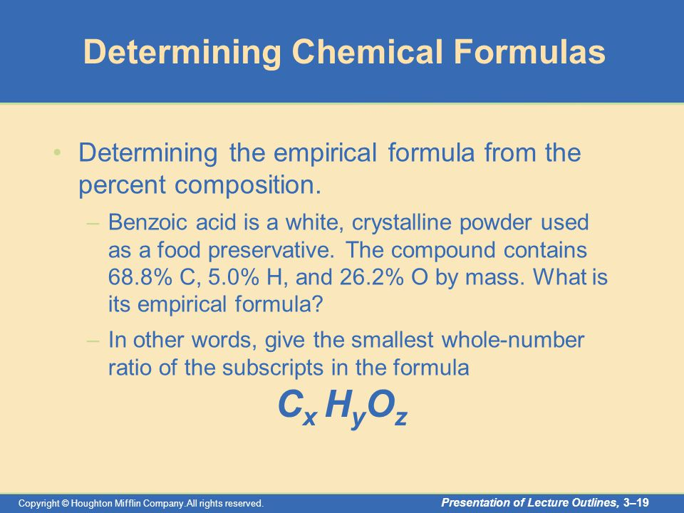 Copyright © Houghton Mifflin Company.All rights reserved. Presentation of Lecture Outlines, 3–19 Determining Chemical Formulas Determining the empiric