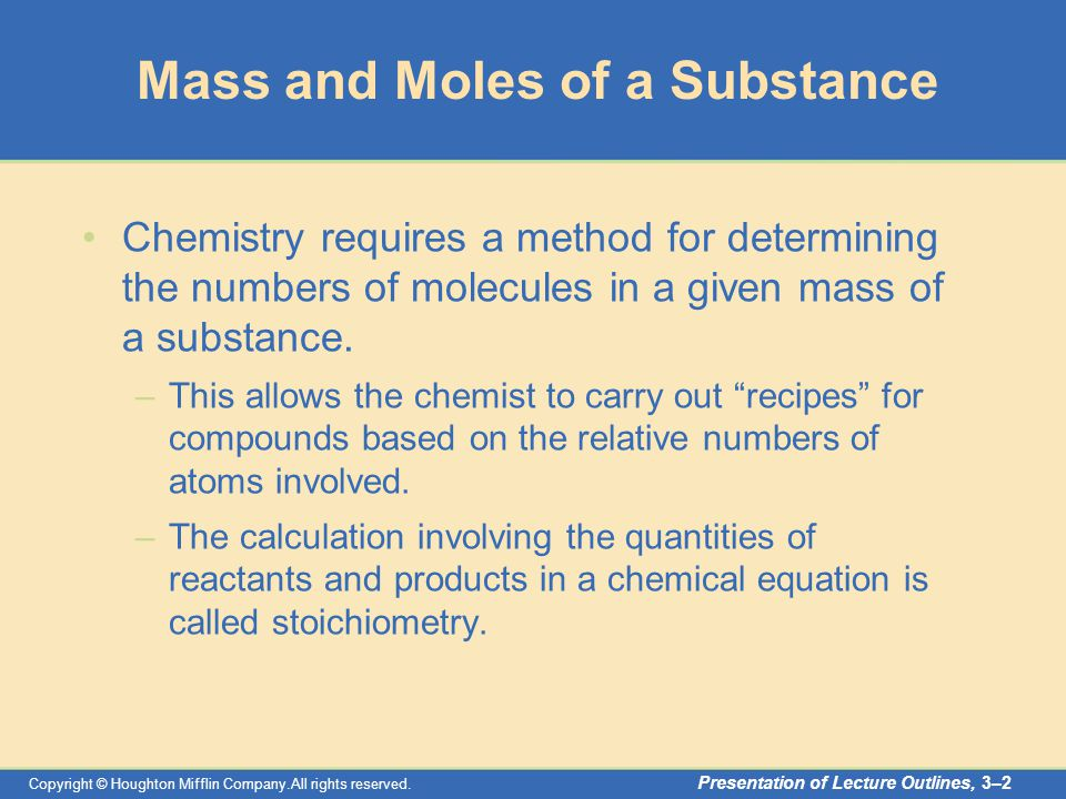 Copyright © Houghton Mifflin Company.All rights reserved. Presentation of Lecture Outlines, 3–2 Mass and Moles of a Substance Chemistry requires a met