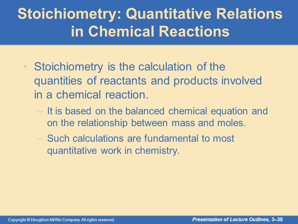 Copyright © Houghton Mifflin Company.All rights reserved. Presentation of Lecture Outlines, 3–30 Stoichiometry: Quantitative Relations in Chemical Rea