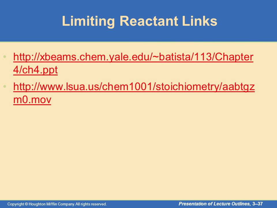 Copyright © Houghton Mifflin Company.All rights reserved. Presentation of Lecture Outlines, 3–37 Limiting Reactant Links http://xbeams.chem.yale.edu/~