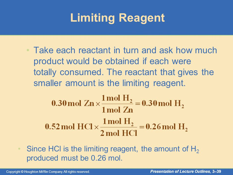 Copyright © Houghton Mifflin Company.All rights reserved. Presentation of Lecture Outlines, 3–39 Limiting Reagent Take each reactant in turn and ask h