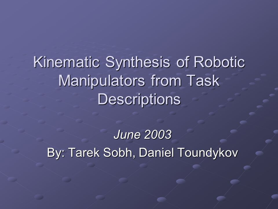 Kinematic Synthesis of Robotic Manipulators from Task Descriptions June 2003 By: Tarek Sobh, Daniel Toundykov
