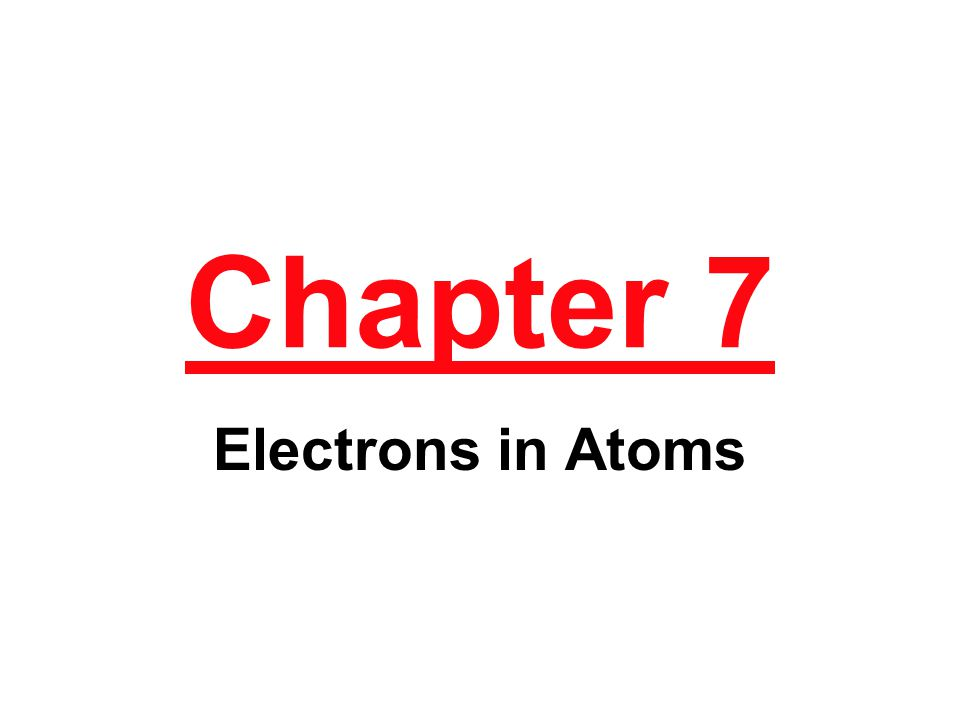 Chapter 7 Electrons in Atoms